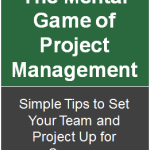 The Mental Game of Project Management:  Simple Tips to Set Your Team and Project Up for Success