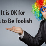 Why It Is OK for Leaders to Be Foolish