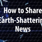 How to Share Earth-Shattering News
