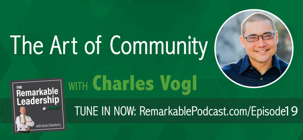 The Art of Community with Charles Vogl, episode 19 of The Remarkable Leadership Podcast