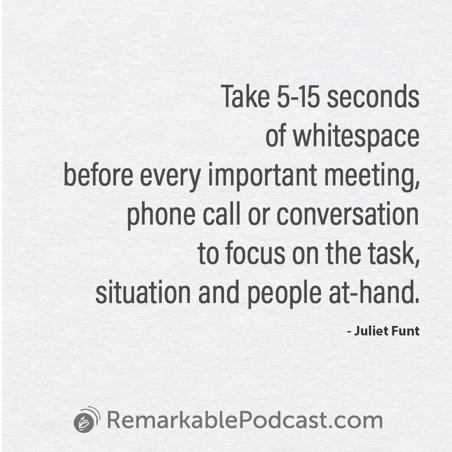 Take 5-15 seconds of WhiteSpace before every important meeting, phone call or conversation to focus on the task, situation and people at-hand.