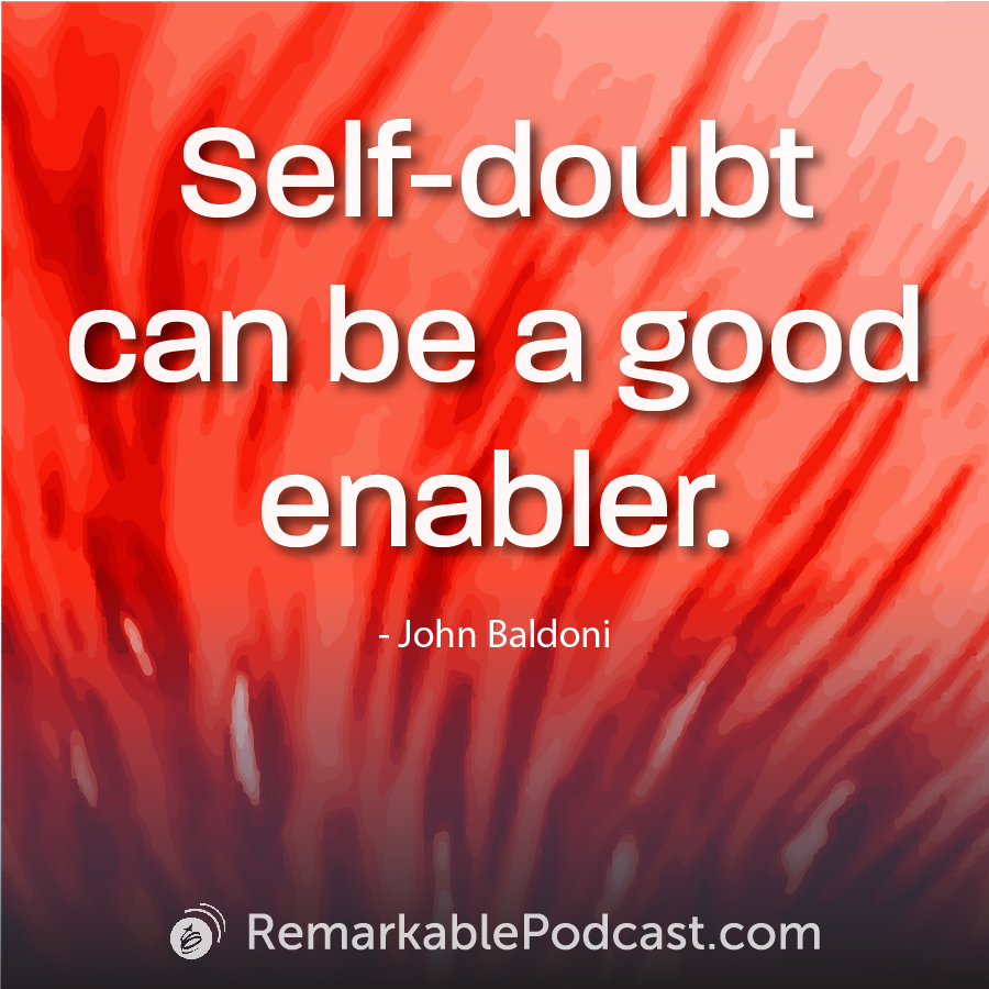 Self-doubt can be a good enabler.