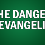 The Danger of Evangelism
