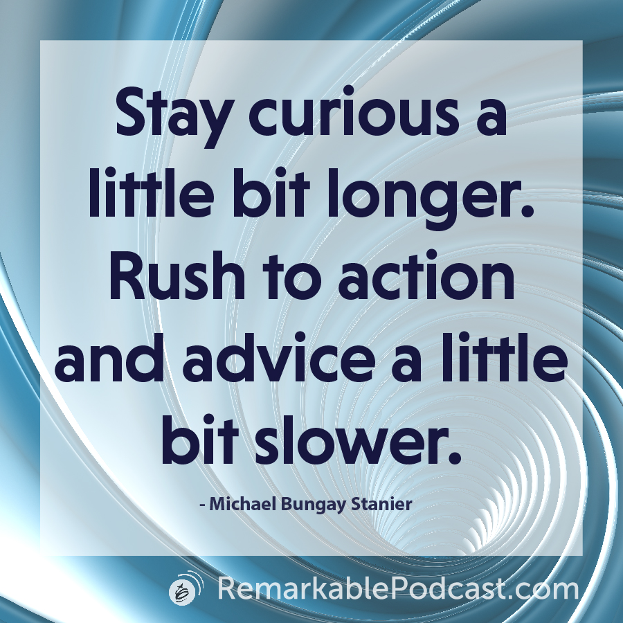 Stay curious a little bit longer. Rush to action and advice a little bit slower.