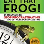 Eat That Frog: 21 Great Ways to Stop Procrastinating and Get More Done in Less Time