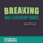 Breaking Bad Leadership Habits: How to Prepare New Leaders for Success