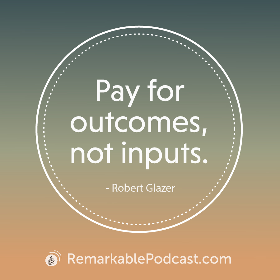 Quote Image: Pay for outcomes, not inputs. - Robert Glazer