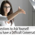 Seven Questions to Ask Yourself Before You have a Difficult Conversation