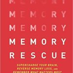 Memory Rescue: Supercharge Your Brain, Reverse Memory Loss and Remember What Matters Most
