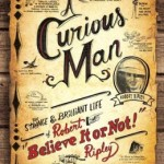 "A Curious Man: The Strange and Brilliant Life of Robert ""Believe it or Not"" Ripley"