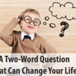 A Two-Word Question That Can Change Your Life