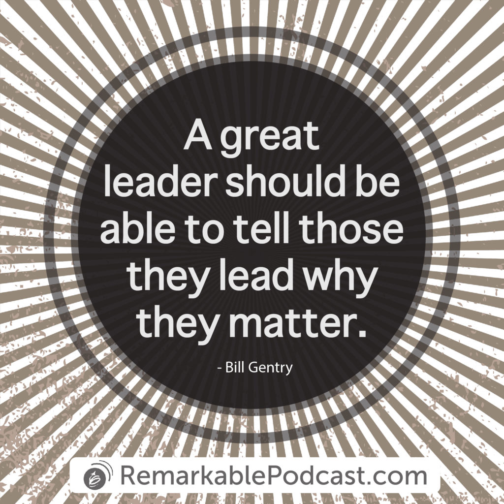 A great leader should be able to tell those they lead why they matter.