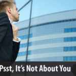 Psst…It's Not About You