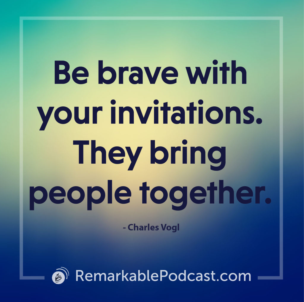 Be brave with your invitations. They bring people together.