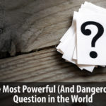 The Most Powerful (And Dangerous) Question in the World