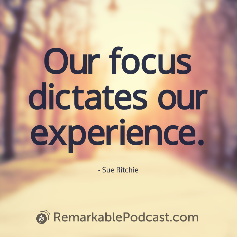 Our focus dictates our experience.