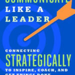 Communicate Like a Leader: Connecting Strategically to Coach, Inspire and Get Things Done