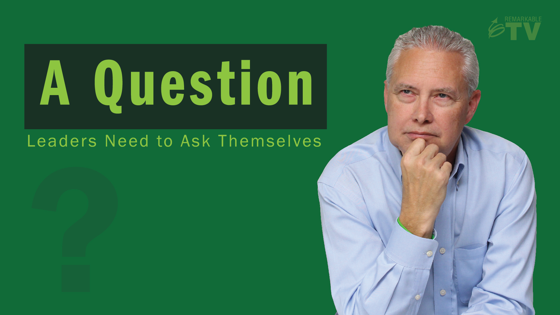 A Question Leaders Need to Ask Themselves - Remarkable TV