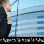 Seven Ways to Be More Self-Aware