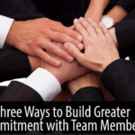 Three Ways to Build Greater Commitment with Team Members