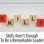 Skills Aren't Enough (To Be a Remarkable Leader)