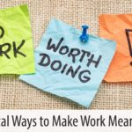 Practical Ways to Make Work Meaningful
