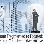 From Fragmented to Focused: Helping Your Team Stay Focused