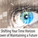 Shifting Your Time Horizon – The Power of Maintaining a Future Focus