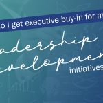 Encore Video Series #4: How do I get executive buy-in for my leadership initiatives?