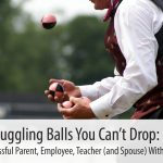 Juggling Balls You Can't Drop: How to be Successful Parent, Employee, Teacher (and Spouse) Without Going Crazy